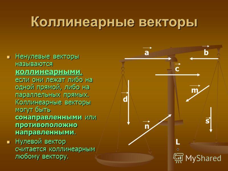 Коллинеарные векторы Ненулевые векторы называются коллинеарными, если они лежат либо на одной прямой, либо на параллельных прямых. Коллинеарные векторы могут быть сонаправленными или противоположно направленными. Ненулевые векторы называются коллинеа