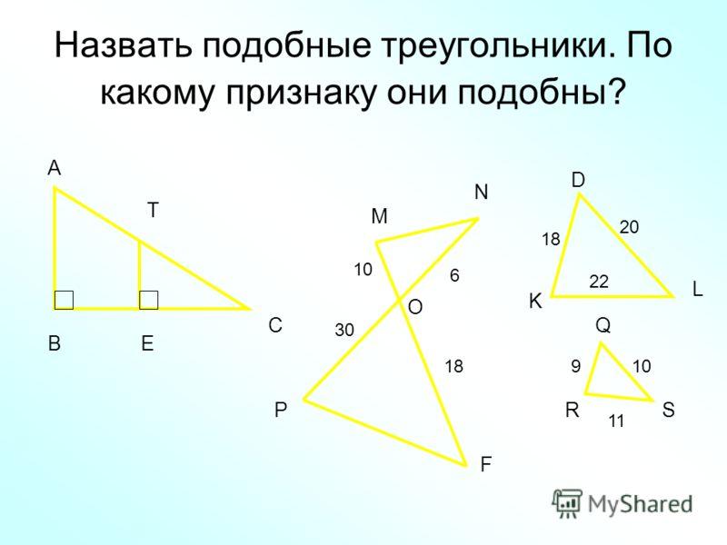 Назвать подобные треугольники. По какому признаку они подобны? А В С Т Е М N O P F 10 30 6 18 D L K Q RS 20 22 910 11