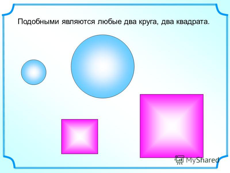 Подобными являются любые два круга, два квадрата.