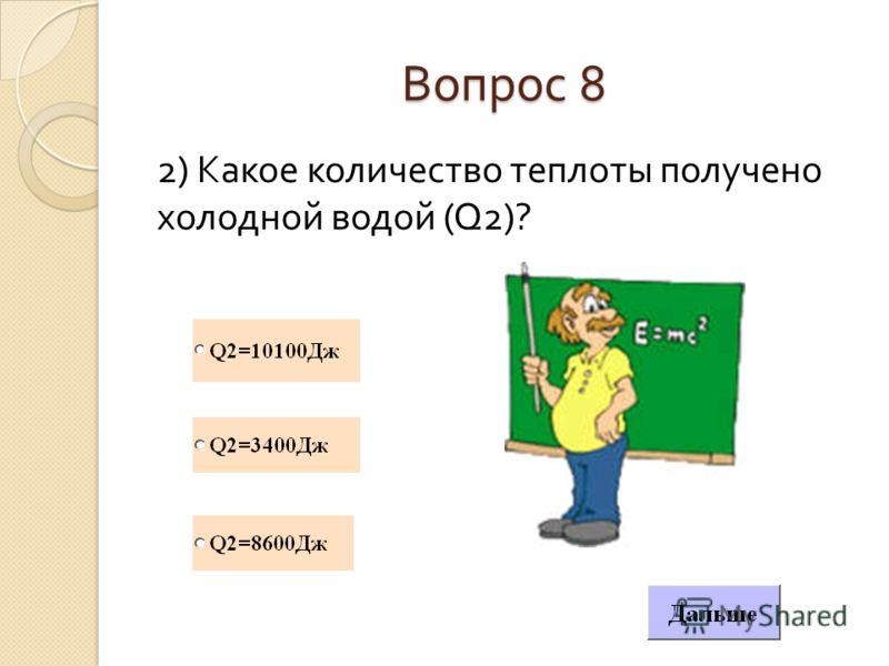Вопрос 8 2) Какое количество теплоты получено холодной водой (Q2)?