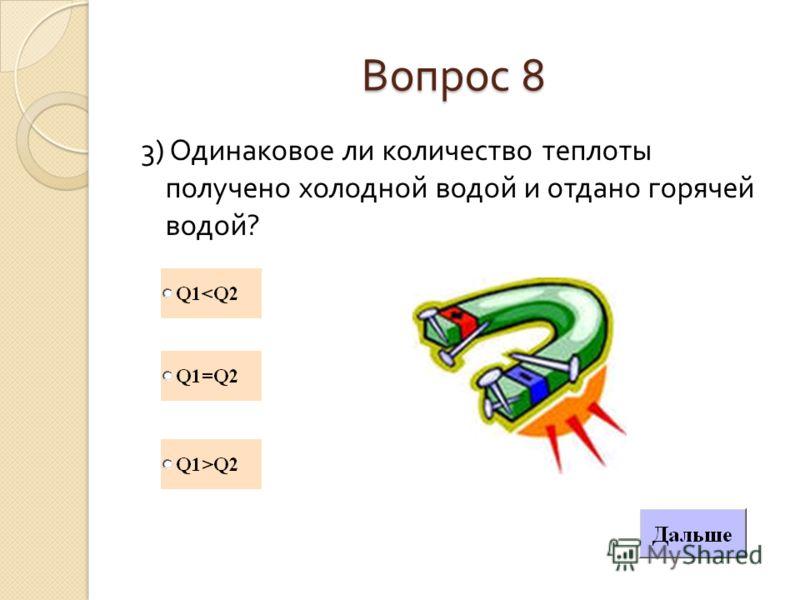 Вопрос 8 3) Одинаковое ли количество теплоты получено холодной водой и отдано горячей водой ?