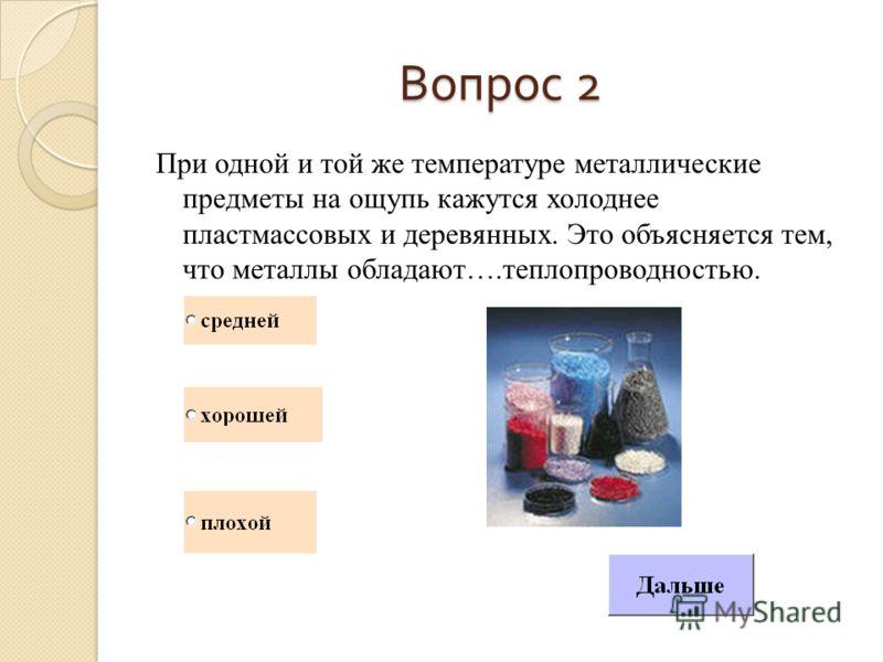 Вопрос 2 При одной и той же температуре металлические предметы на ощупь кажутся холоднее пластмассовых и деревянных. Это объясняется тем, что металлы обладают….теплопроводностью.