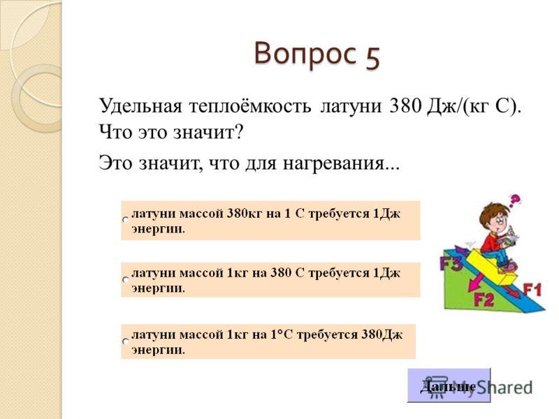 Вопрос 5 Удельная теплоёмкость латуни 380 Дж/(кг С). Что это значит? Это значит, что для нагревания...