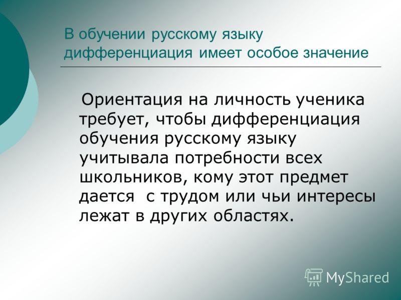 В обучении русскому языку дифференциация имеет особое значение Ориентация на личность ученика требует, чтобы дифференциация обучения русскому языку учитывала потребности всех школьников, кому этот предмет дается с трудом или чьи интересы лежат в друг