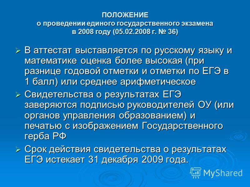ПОЛОЖЕНИЕ о проведении единого государственного экзамена в 2008 году (05.02.2008 г. 36) В аттестат выставляется по русскому языку и математике оценка более высокая (при разнице годовой отметки и отметки по ЕГЭ в 1 балл) или среднее арифметическое В а