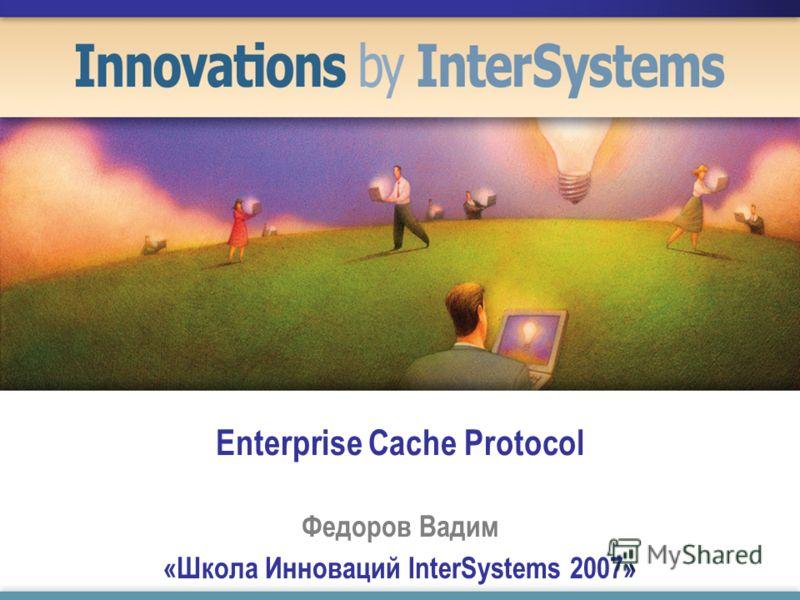Enterprise Cache Protocol Федоров Вадим «Школа Инноваций InterSystems 2007»