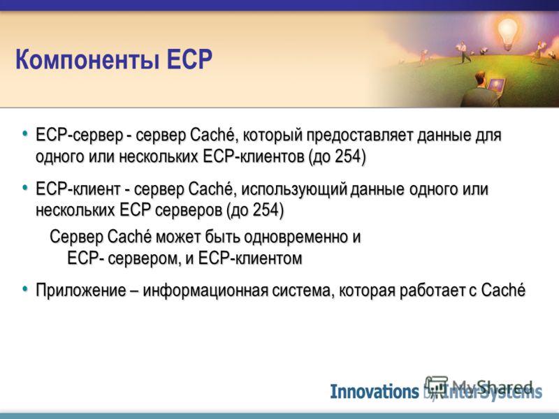 Компоненты ECP ECP-сервер - сервер Caché, который предоставляет данные для одного или нескольких ECP-клиентов (до 254) ECP-сервер - сервер Caché, который предоставляет данные для одного или нескольких ECP-клиентов (до 254) ECP-клиент - сервер Caché,