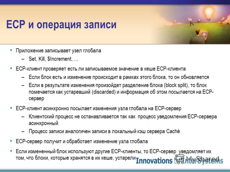 ECP и операция записи Приложение записывает узел глобала Приложение записывает узел глобала –Set, Kill, $Increment, … ECP-клиент проверяет есть ли записываемое значение в кеше ECP-клиента ECP-клиент проверяет есть ли записываемое значение в кеше ECP-