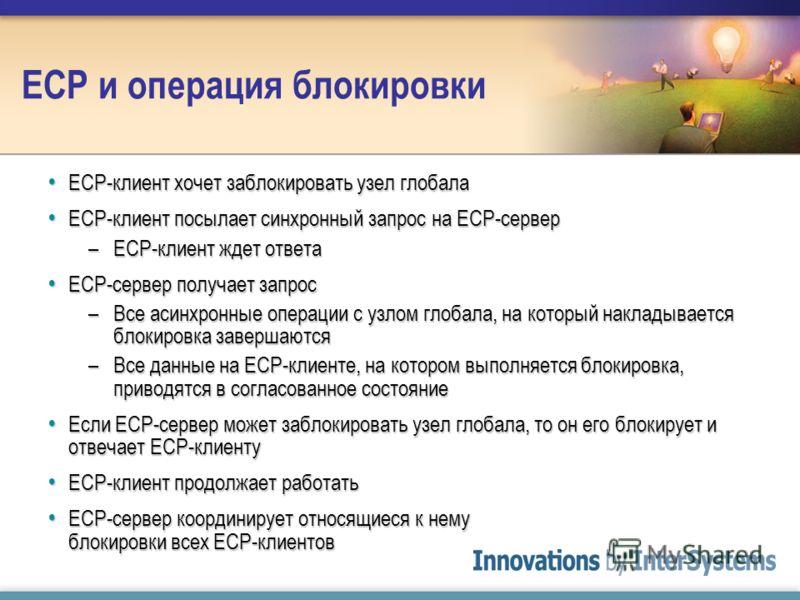 ECP и операция блокировки ECP-клиент хочет заблокировать узел глобала ECP-клиент хочет заблокировать узел глобала ECP-клиент посылает синхронный запрос на ECP-сервер ECP-клиент посылает синхронный запрос на ECP-сервер –ECP-клиент ждет ответа ECP-серв