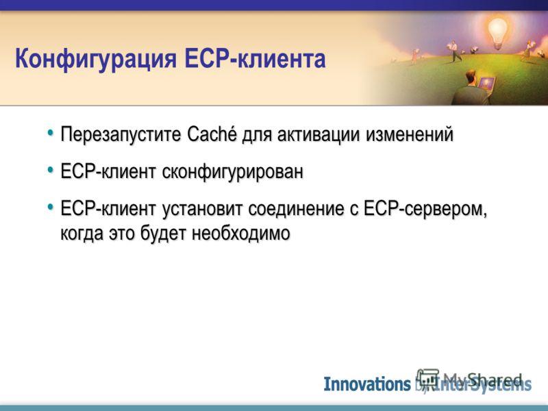 Конфигурация ECP-клиента Перезапустите Caché для активации изменений Перезапустите Caché для активации изменений ECP-клиент сконфигурирован ECP-клиент сконфигурирован ECP-клиент установит соединение с ECP-сервером, когда это будет необходимо ECP-клие