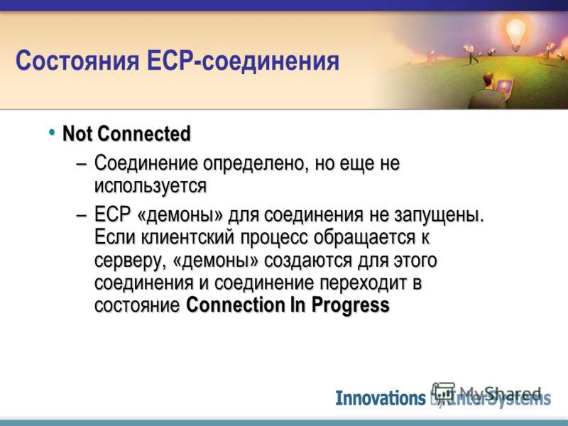 Состояния ECP-соединения Not Connected Not Connected –Соединение определено, но еще не используется –ECP «демоны» для соединения не запущены. Если клиентский процесс обращается к серверу, «демоны» создаются для этого соединения и соединение переходит