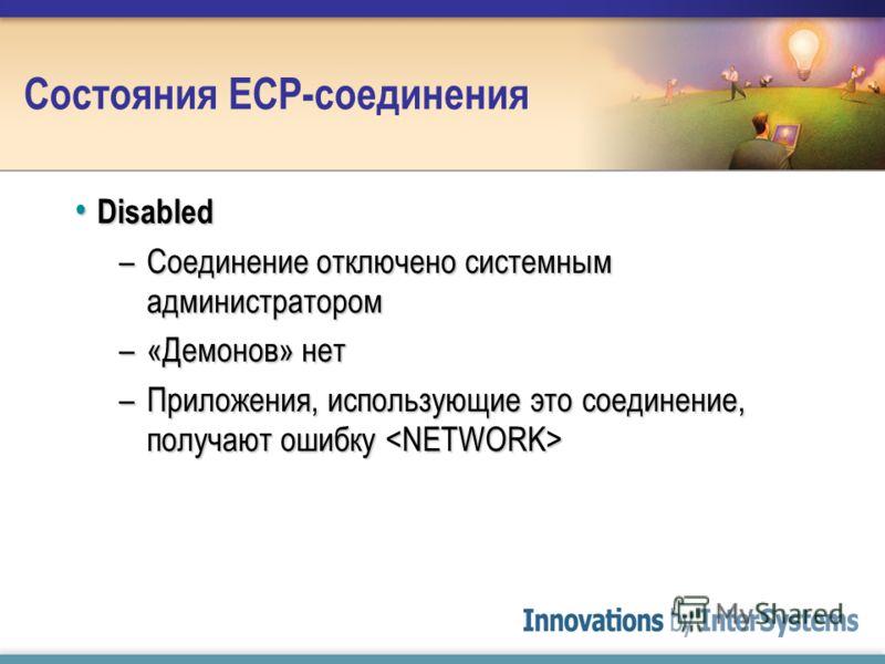 Состояния ECP-соединения Disabled Disabled –Соединение отключено системным администратором –«Демонов» нет –Приложения, использующие это соединение, получают ошибку –Приложения, использующие это соединение, получают ошибку