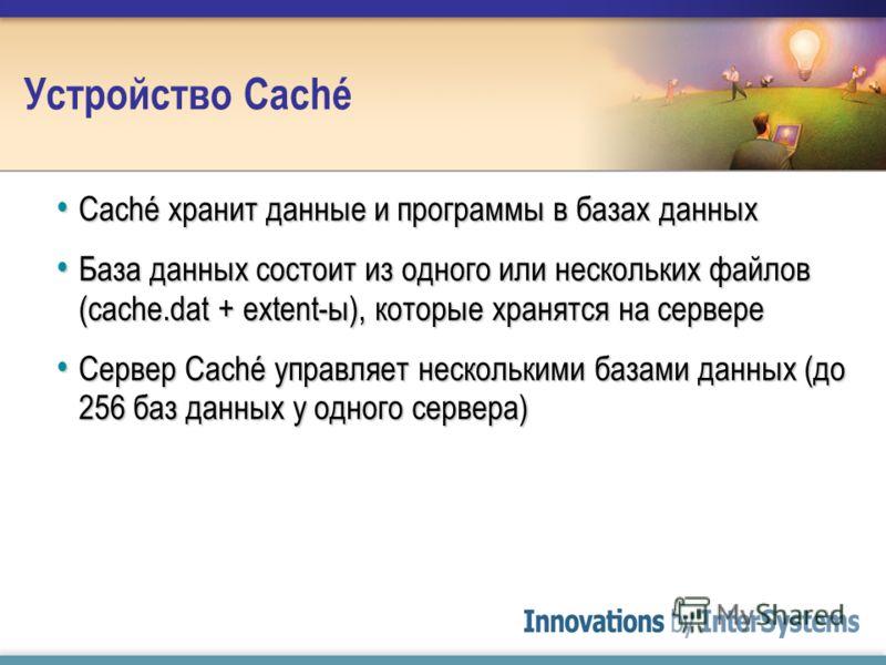 Устройство Caché Caché хранит данные и программы в базах данных Caché хранит данные и программы в базах данных База данных состоит из одного или нескольких файлов (cache.dat + extent-ы), которые хранятся на сервере База данных состоит из одного или н