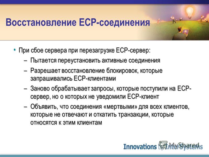 Восстановление ECP-соединения При сбое сервера при перезагрузке ECP-сервер: При сбое сервера при перезагрузке ECP-сервер: –Пытается переустановить активные соединения –Разрешает восстановление блокировок, которые запрашивались ECP-клиентами –Заново о