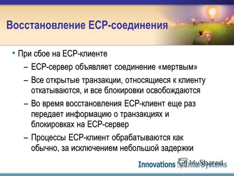 Восстановление ECP-соединения При сбое на ECP-клиенте При сбое на ECP-клиенте –ECP-сервер объявляет соединение «мертвым» –Все открытые транзакции, относящиеся к клиенту откатываются, и все блокировки освобождаются –Во время восстановления ECP-клиент