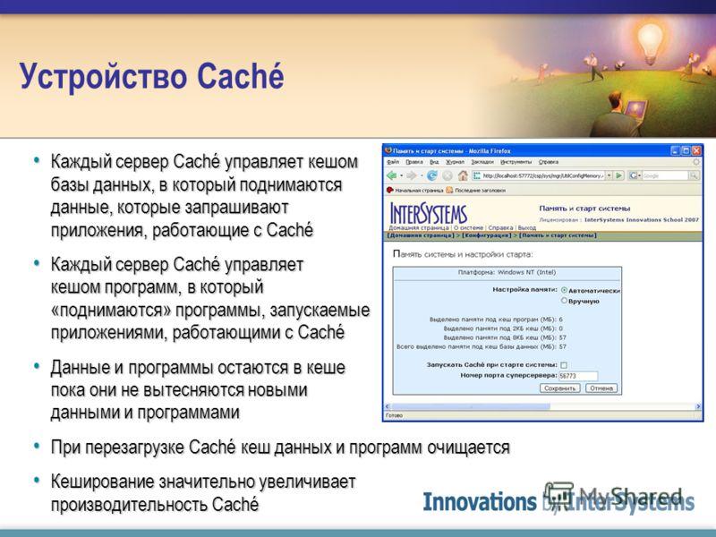 Устройство Caché Каждый сервер Caché управляет кешом базы данных, в который поднимаются данные, которые запрашивают приложения, работающие с Caché Каждый сервер Caché управляет кешом базы данных, в который поднимаются данные, которые запрашивают прил