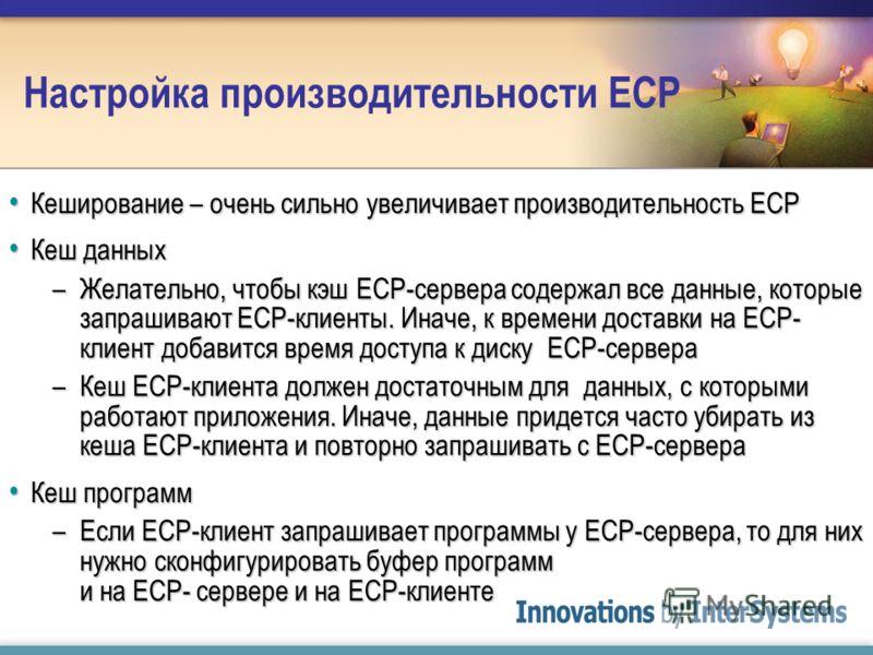 Настройка производительности ECP Кеширование – очень сильно увеличивает производительность ECP Кеширование – очень сильно увеличивает производительность ECP Кеш данных Кеш данных –Желательно, чтобы кэш ECP-сервера содержал все данные, которые запраши