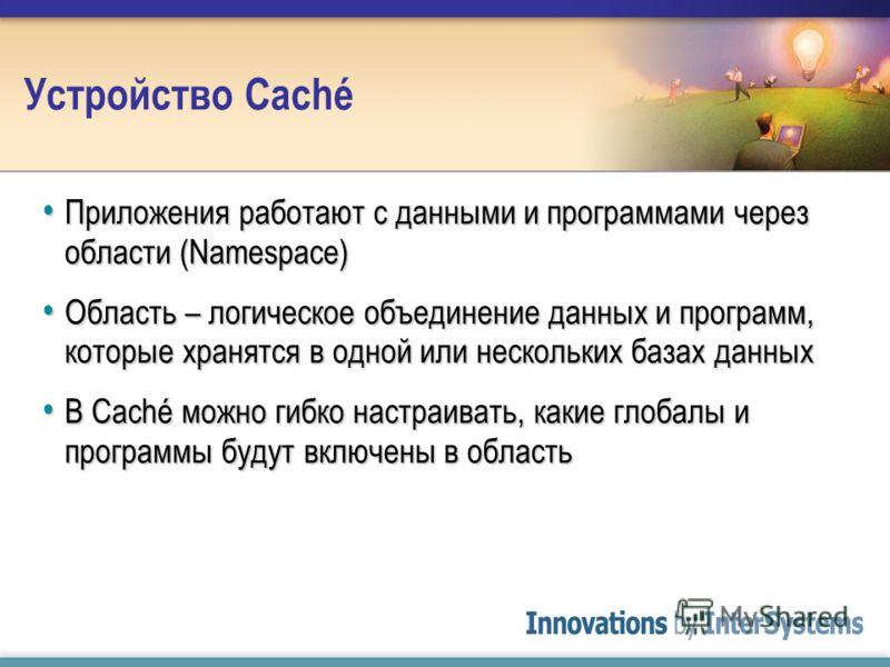 Устройство Caché Приложения работают с данными и программами через области (Namespace) Приложения работают с данными и программами через области (Namespace) Область – логическое объединение данных и программ, которые хранятся в одной или нескольких б