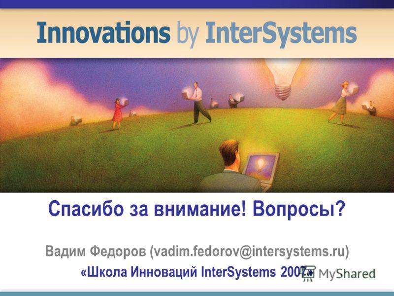 Спасибо за внимание! Вопросы? Вадим Федоров (vadim.fedorov@intersystems.ru) «Школа Инноваций InterSystems 2007»