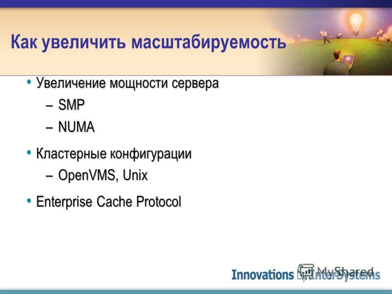 Как увеличить масштабируемость Увеличение мощности сервера Увеличение мощности сервера –SMP –NUMA Кластерные конфигурации Кластерные конфигурации –OpenVMS, Unix Enterprise Cache Protocol Enterprise Cache Protocol