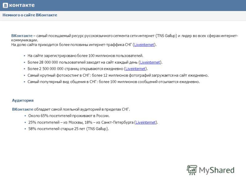 Немного о сайте ВКонтакте ВКонтакте – самый посещаемый ресурс русскоязычного сегмента сети интернет (TNS Gallup) и лидер во всех сферах интернет- коммуникации. На долю сайта приходится более половины интернет-траффика СНГ (Liveinternet). Liveinternet