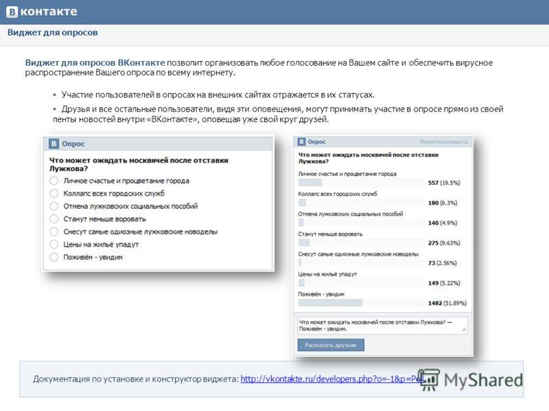 Виджет для опросов Виджет для опросов ВКонтакте позволит организовать любое голосование на Вашем сайте и обеспечить вирусное распространение Вашего опроса по всему интернету. Участие пользователей в опросах на внешних сайтах отражается в их статусах.