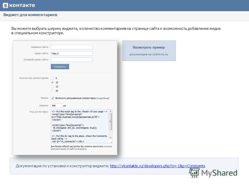 Виджет для комментариев Вы можете выбрать ширину виджета, количество комментариев на странице сайта и возможность добавления медиа в специальном конструкторе. Документация по установке и конструктор виджета: http://vkontakte.ru/developers.php?o=-1&p=