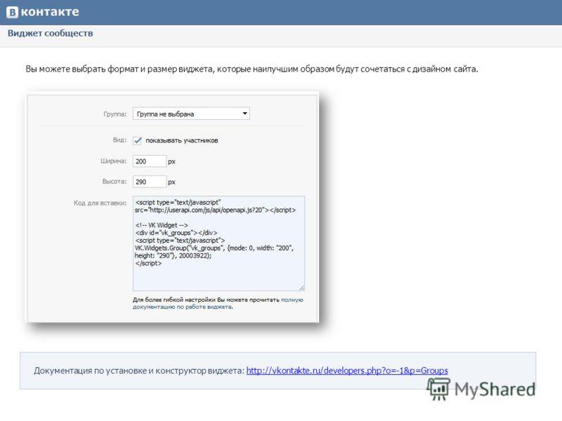 Виджет сообществ Вы можете выбрать формат и размер виджета, которые наилучшим образом будут сочетаться с дизайном сайта. Документация по установке и конструктор виджета: http://vkontakte.ru/developers.php?o=-1&p=Groupshttp://vkontakte.ru/developers.p
