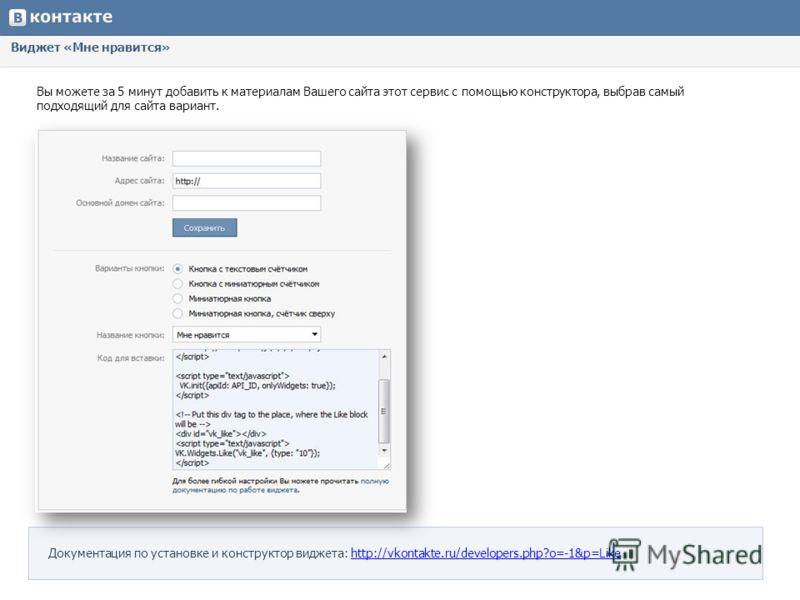 Виджет «Мне нравится» Вы можете за 5 минут добавить к материалам Вашего сайта этот сервис с помощью конструктора, выбрав самый подходящий для сайта вариант. Документация по установке и конструктор виджета: http://vkontakte.ru/developers.php?o=-1&p=Li