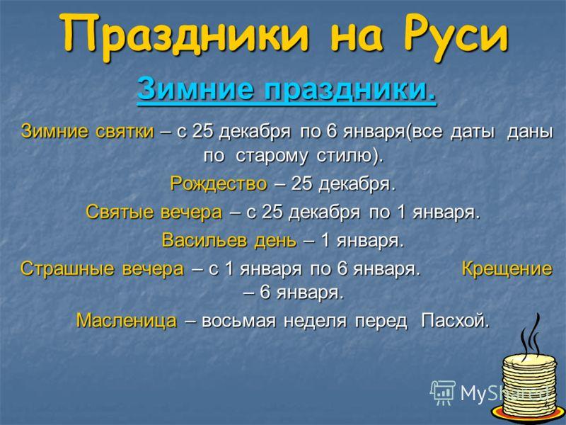 Праздники на Руси Зимние праздники. Зимние праздники. Зимние святки – с 25 декабря по 6 января(все даты даны по старому стилю). Зимние святки – с 25 декабря по 6 января(все даты даны по старому стилю). Рождество – 25 декабря. Святые вечера – с 25 дек