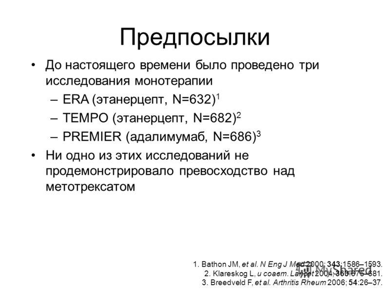 Предпосылки До настоящего времени было проведено три исследования монотерапии –ERA (этанерцепт, N=632) 1 –TEMPO (этанерцепт, N=682) 2 –PREMIER (адалимумаб, N=686) 3 Ни одно из этих исследований не продемонстрировало превосходство над метотрексатом 1.