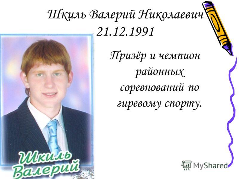 Шкиль Валерий Николаевич 21.12.1991 Призёр и чемпион районных соревнований по гиревому спорту.