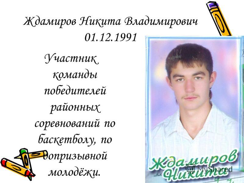Ждамиров Никита Владимирович 01.12.1991 Участник команды победителей районных соревнований по баскетболу, по допризывной молодёжи.
