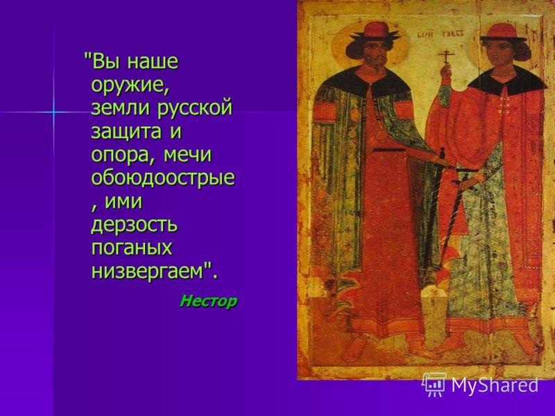 Вы наше оружие, земли русской защита и опора, мечи обоюдоострые, ими дерзость поганых низвергаем. Нестор