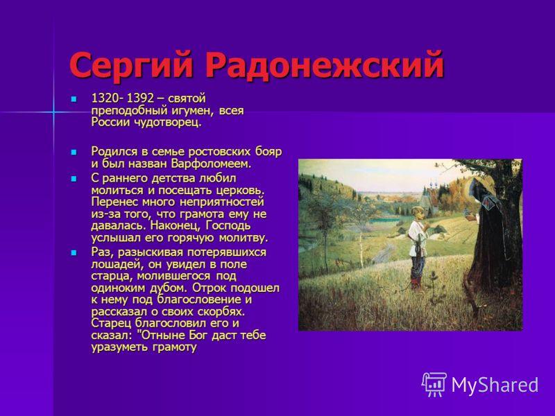 Сергий Радонежский 1320- 1392 – святой преподобный игумен, всея России чудотворец. Родился в семье ростовских бояр и был назван Варфоломеем. С раннего детства любил молиться и посещать церковь. Перенес много неприятностей из-за того, что грамота ему
