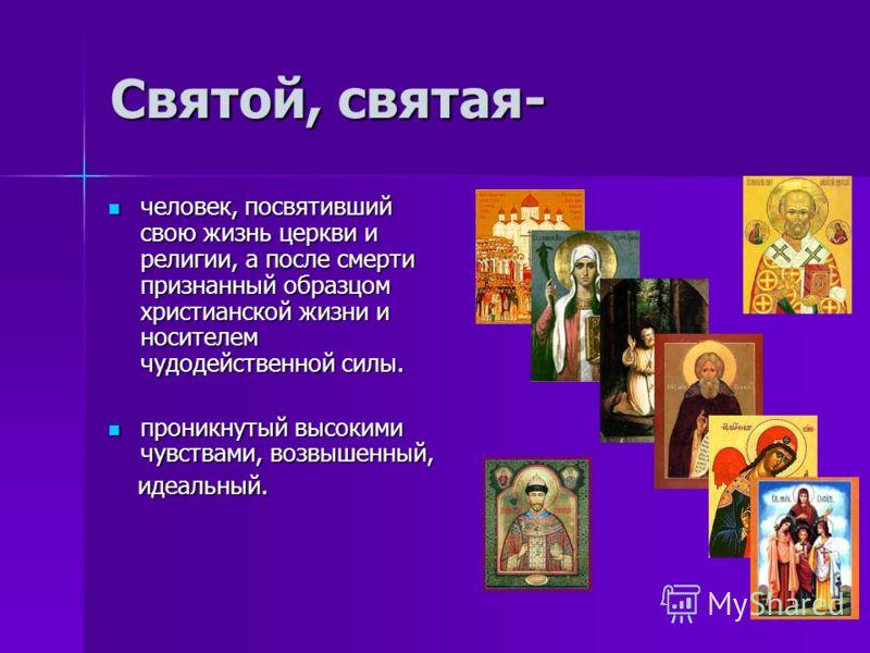 Святой, святая- человек, посвятивший свою жизнь церкви и религии, а после смерти признанный образцом христианской жизни и носителем чудодейственной силы. человек, посвятивший свою жизнь церкви и религии, а после смерти признанный образцом христианско