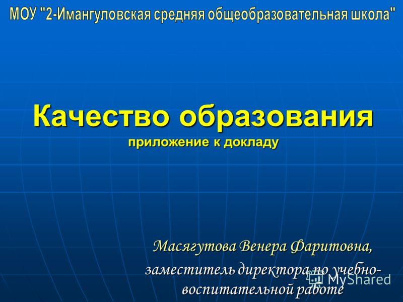 Качество образования приложение к докладу Масягутова Венера Фаритовна, заместитель директора по учебно- воспитательной работе