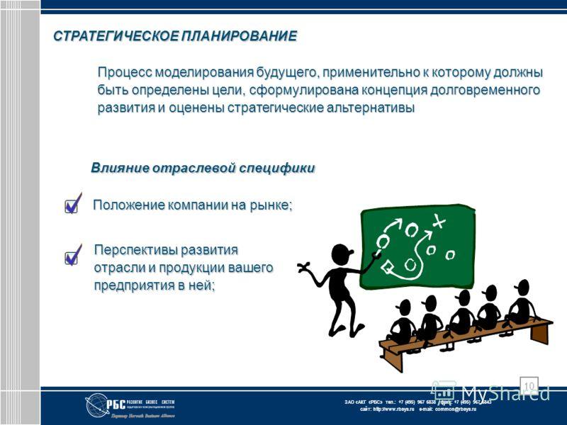 ЗАО « АКГ « РБС » тел.: +7 (495) 967 6838 факс: +7 (495) 967 6843 сайт: http://www.rbsys.ru e-mail: common@rbsys.ru 10 СТРАТЕГИЧЕСКОЕ ПЛАНИРОВАНИЕ Влияние отраслевой специфики Перспективы развития отрасли и продукции вашего предприятия в ней; Положен