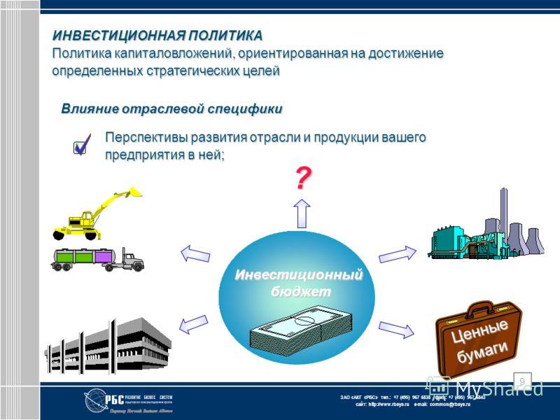 ЗАО « АКГ « РБС » тел.: +7 (495) 967 6838 факс: +7 (495) 967 6843 сайт: http://www.rbsys.ru e-mail: common@rbsys.ru 9 ИНВЕСТИЦИОННАЯ ПОЛИТИКА Политика капиталовложений, ориентированная на достижение определенных стратегических целей Влияние отраслево