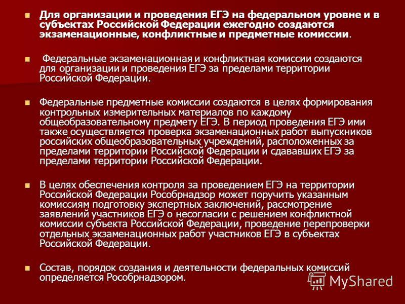 Для организации и проведения ЕГЭ на федеральном уровне и в субъектах Российской Федерации ежегодно создаются экзаменационные, конфликтные и предметные комиссии. Для организации и проведения ЕГЭ на федеральном уровне и в субъектах Российской Федерации