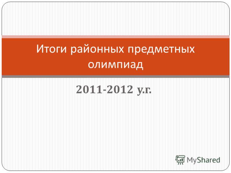 2011-2012 у. г. Итоги районных предметных олимпиад