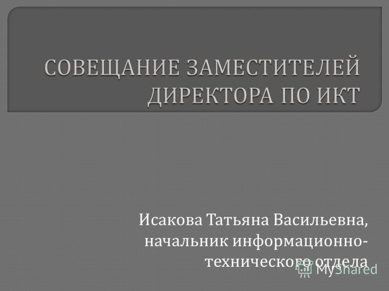 Исакова Татьяна Васильевна, начальник информационно - технического отдела