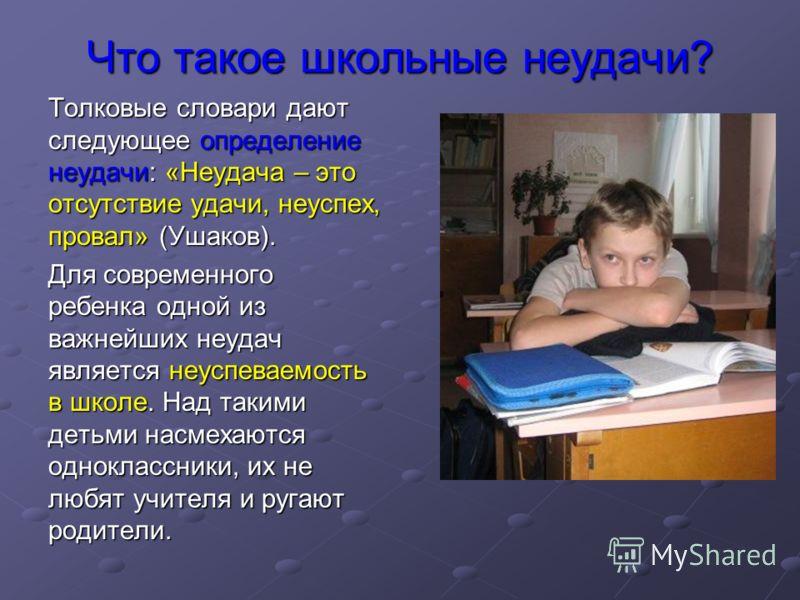 Что такое школьные неудачи? Толковые словари дают следующее определение неудачи: «Неудача – это отсутствие удачи, неуспех, провал» (Ушаков). Для современного ребенка одной из важнейших неудач является неуспеваемость в школе. Над такими детьми насмеха