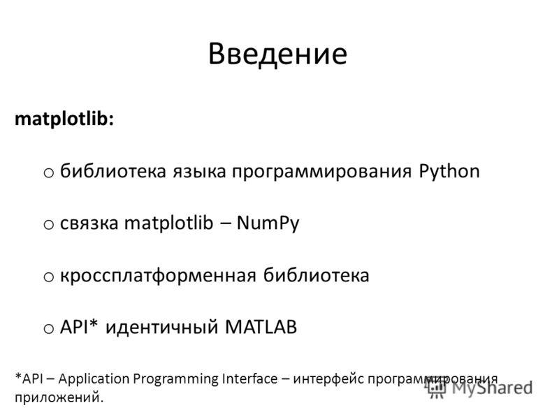 Введение matplotlib: o библиотека языка программирования Python o связка matplotlib – NumPy o кроссплатформенная библиотека o API* идентичный MATLAB *API – Application Programming Interface – интерфейс программирования приложений.