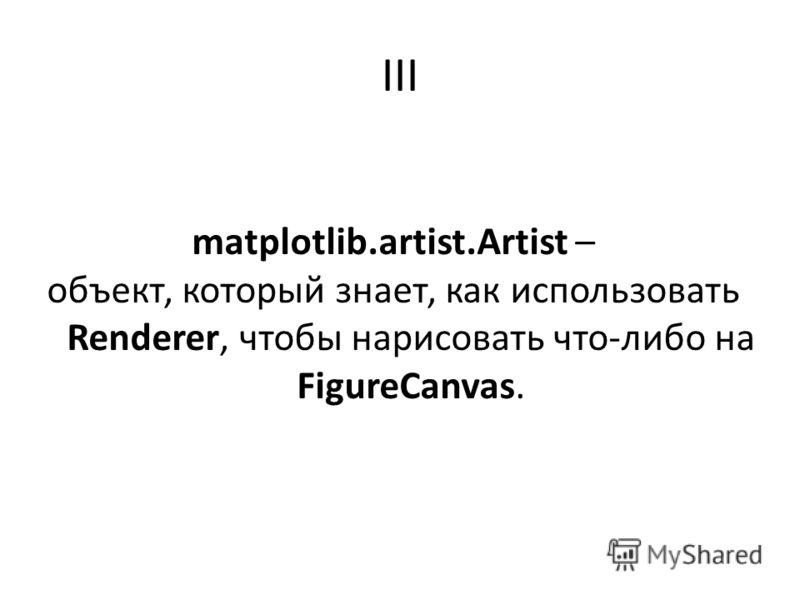 III matplotlib.artist.Artist – объект, который знает, как использовать Renderer, чтобы нарисовать что-либо на FigureCanvas.
