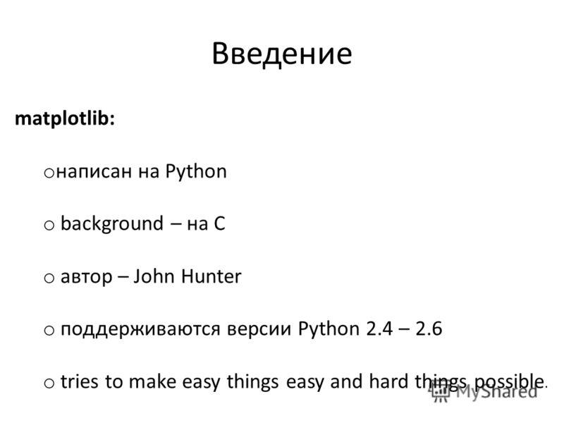 Введение matplotlib: o написан на Python o background – на C o автор – John Hunter o поддерживаются версии Python 2.4 – 2.6 o tries to make easy things easy and hard things possible.
