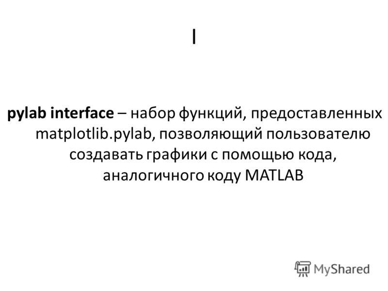 I pylab interface – набор функций, предоставленных matplotlib.pylab, позволяющий пользователю создавать графики с помощью кода, аналогичного коду MATLAB