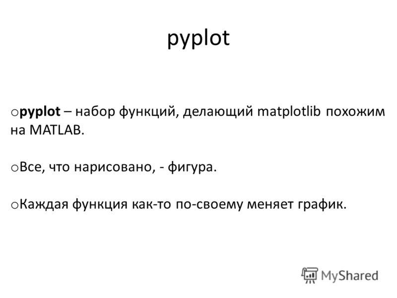 pyplot o pyplot – набор функций, делающий matplotlib похожим на MATLAB. o Все, что нарисовано, - фигура. o Каждая функция как-то по-своему меняет график.