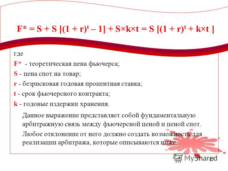 27 F* = S + S [(1 + r) t – 1] + S×k×t = S [(1 + r) t + k×t ] где F* - теоретическая цена фьючерса; S - цена спот на товар; r - безрисковая годовая процентная ставка; t - срок фьючерсного контракта; k - годовые издержки хранения. Данное выражение пред