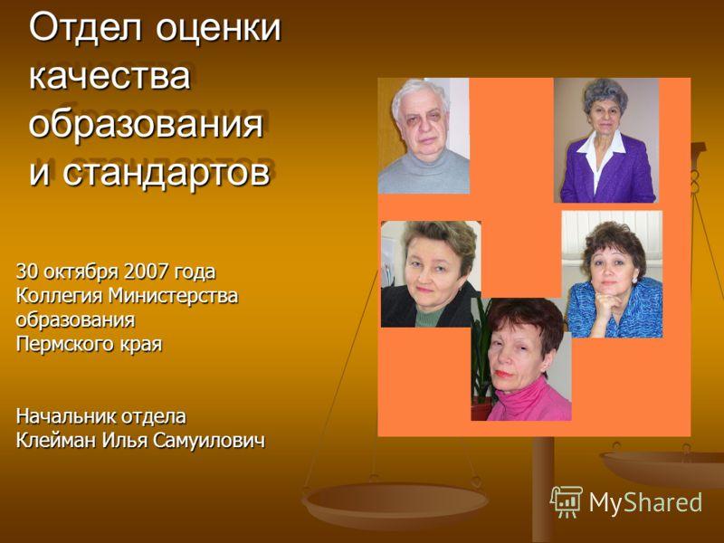 Отдел оценки качества образования и стандартов 30 октября 2007 года Коллегия Министерства образования Пермского края Начальник отдела Клейман Илья Самуилович